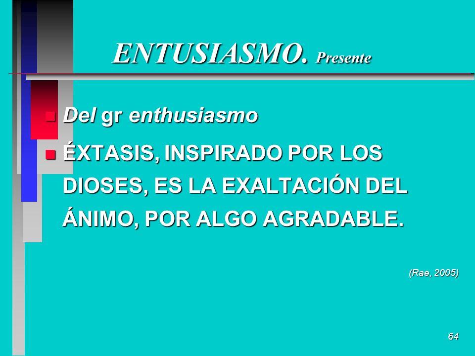 64 ENTUSIASMO. Presente n Del gr enthusiasmo n ÉXTASIS, INSPIRADO POR LOS DIOSES, ES LA EXALTACIÓN DEL ÁNIMO, POR ALGO AGRADABLE. (Rae, 2005)