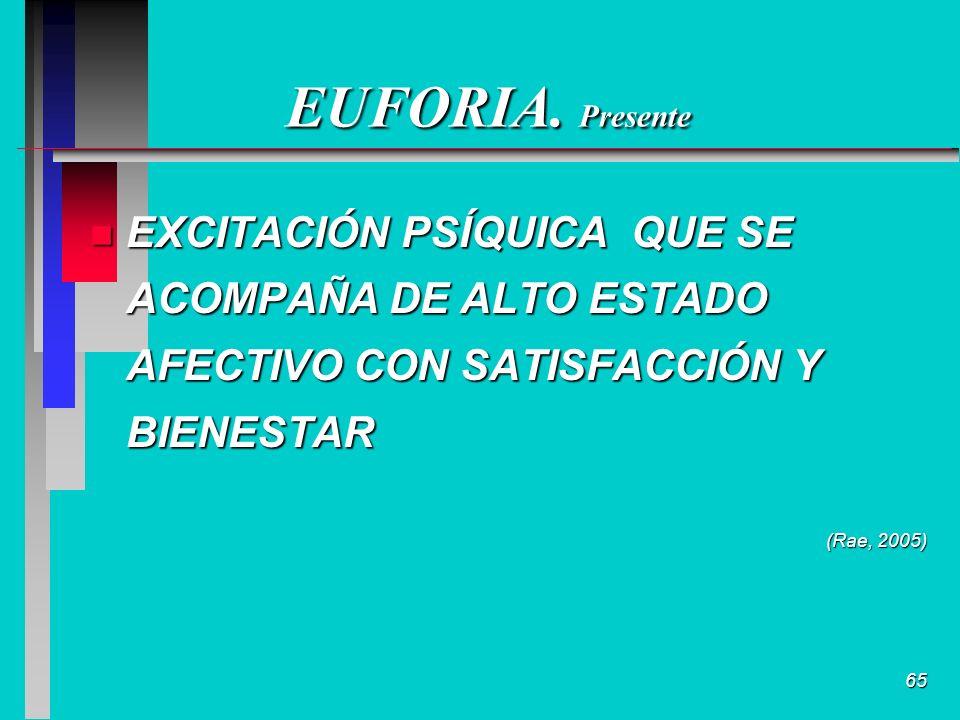 65 EUFORIA. Presente n EXCITACIÓN PSÍQUICA QUE SE ACOMPAÑA DE ALTO ESTADO AFECTIVO CON SATISFACCIÓN Y BIENESTAR (Rae, 2005)