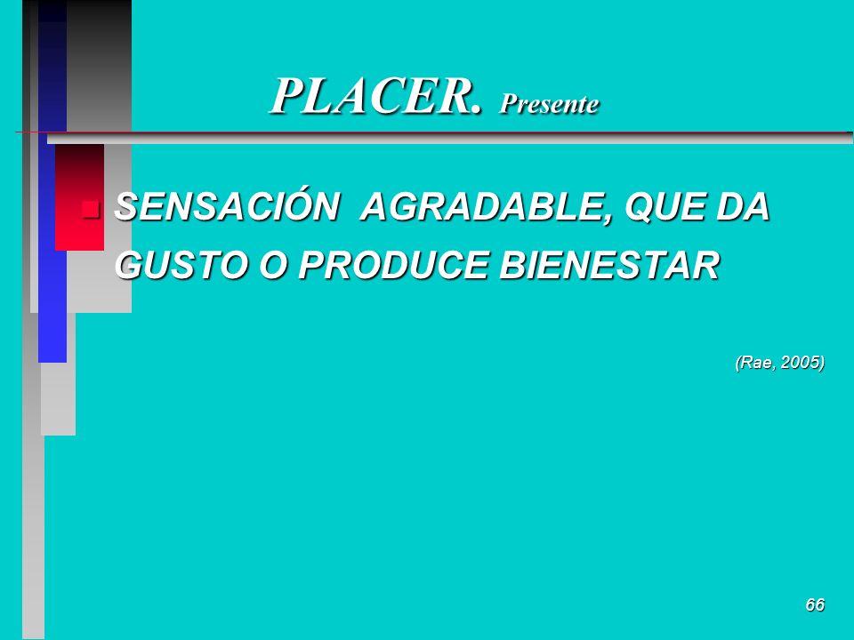 66 PLACER. Presente n SENSACIÓN AGRADABLE, QUE DA GUSTO O PRODUCE BIENESTAR (Rae, 2005)