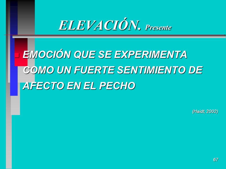 67 ELEVACIÓN. Presente n EMOCIÓN QUE SE EXPERIMENTA COMO UN FUERTE SENTIMIENTO DE AFECTO EN EL PECHO (Haidt, 2002)