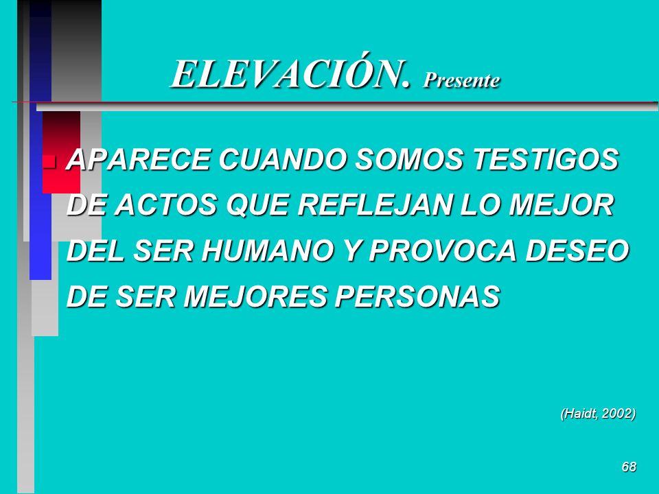 68 ELEVACIÓN. Presente n APARECE CUANDO SOMOS TESTIGOS DE ACTOS QUE REFLEJAN LO MEJOR DEL SER HUMANO Y PROVOCA DESEO DE SER MEJORES PERSONAS (Haidt, 2