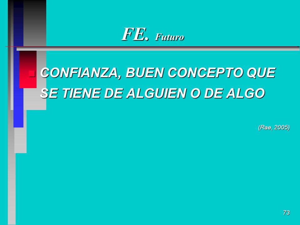 73 FE. Futuro n CONFIANZA, BUEN CONCEPTO QUE SE TIENE DE ALGUIEN O DE ALGO (Rae, 2005)