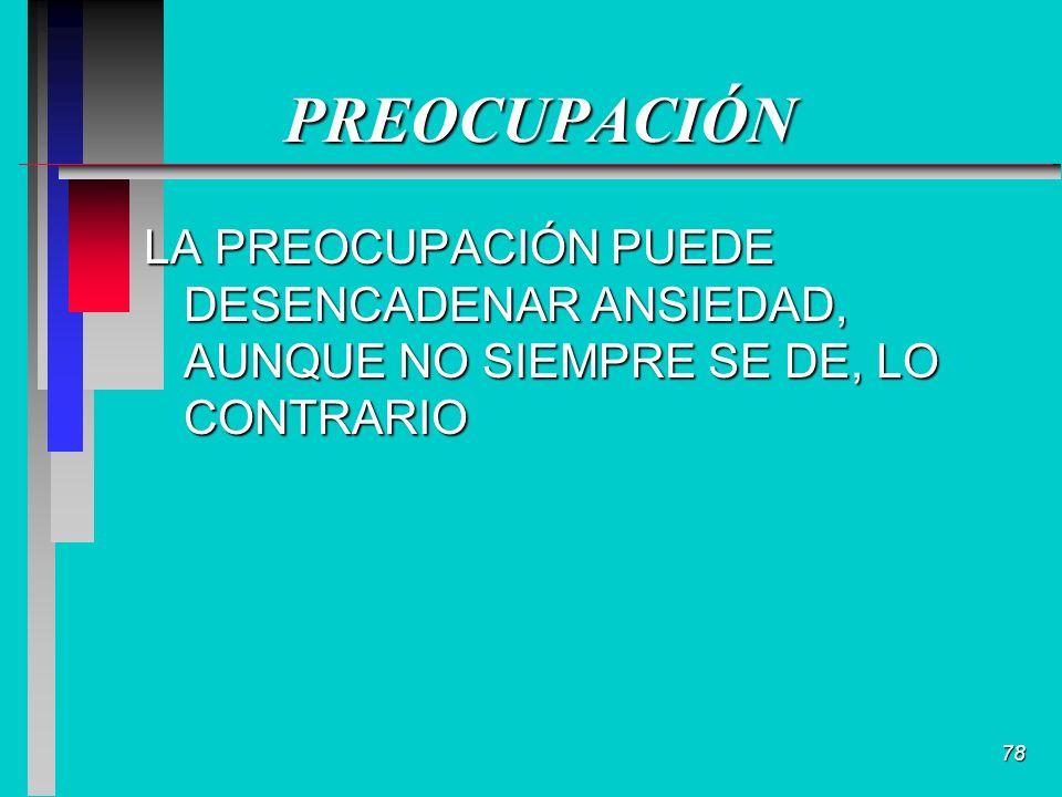 78 PREOCUPACIÓN LA PREOCUPACIÓN PUEDE DESENCADENAR ANSIEDAD, AUNQUE NO SIEMPRE SE DE, LO CONTRARIO