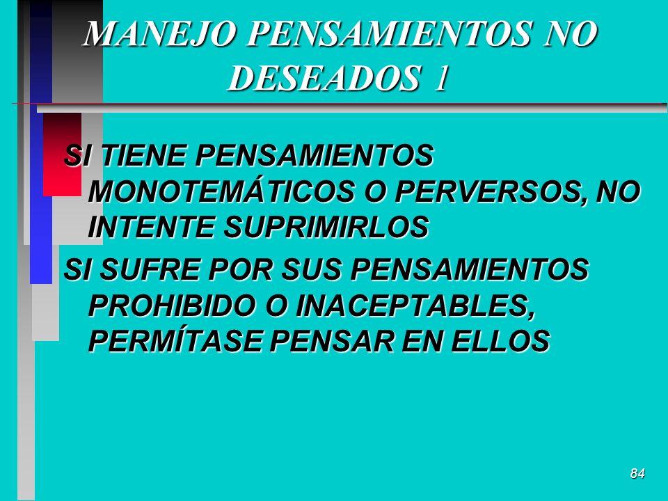 84 MANEJO PENSAMIENTOS NO DESEADOS 1 SI TIENE PENSAMIENTOS MONOTEMÁTICOS O PERVERSOS, NO INTENTE SUPRIMIRLOS SI SUFRE POR SUS PENSAMIENTOS PROHIBIDO O INACEPTABLES, PERMÍTASE PENSAR EN ELLOS
