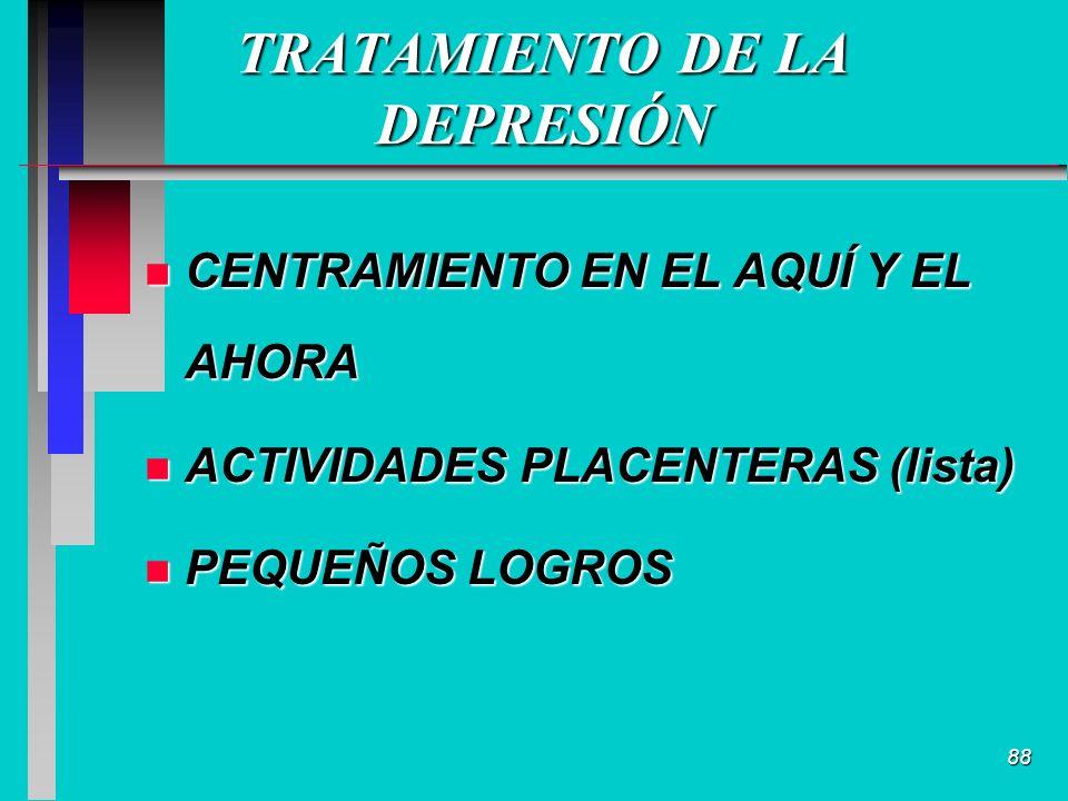 88 TRATAMIENTO DE LA DEPRESIÓN n CENTRAMIENTO EN EL AQUÍ Y EL AHORA n ACTIVIDADES PLACENTERAS (lista) n PEQUEÑOS LOGROS