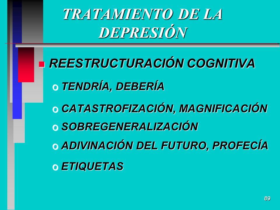 89 TRATAMIENTO DE LA DEPRESIÓN n REESTRUCTURACIÓN COGNITIVA oTENDRÍA, DEBERÍA oCATASTROFIZACIÓN, MAGNIFICACIÓN oSOBREGENERALIZACIÓN oADIVINACIÓN DEL FUTURO, PROFECÍA oETIQUETAS
