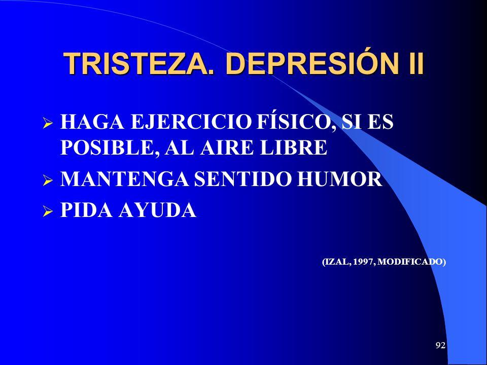 92 TRISTEZA. DEPRESIÓN II HAGA EJERCICIO FÍSICO, SI ES POSIBLE, AL AIRE LIBRE MANTENGA SENTIDO HUMOR PIDA AYUDA (IZAL, 1997, MODIFICADO)