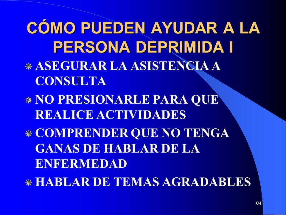 94 CÓMO PUEDEN AYUDAR A LA PERSONA DEPRIMIDA I ASEGURAR LA ASISTENCIA A CONSULTA NO PRESIONARLE PARA QUE REALICE ACTIVIDADES COMPRENDER QUE NO TENGA GANAS DE HABLAR DE LA ENFERMEDAD HABLAR DE TEMAS AGRADABLES