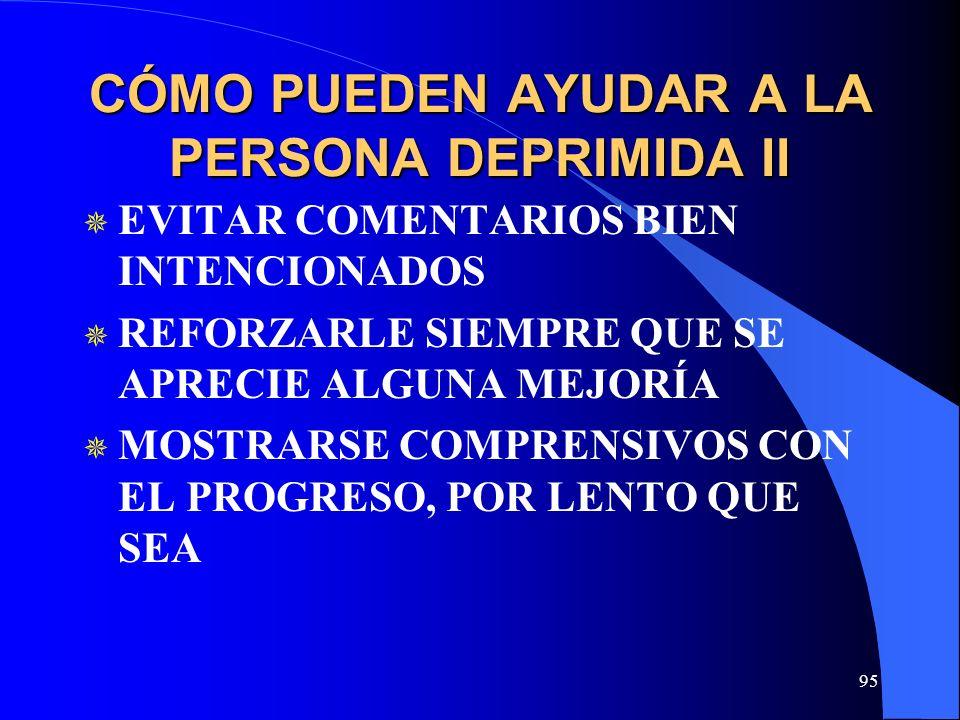 95 CÓMO PUEDEN AYUDAR A LA PERSONA DEPRIMIDA II EVITAR COMENTARIOS BIEN INTENCIONADOS REFORZARLE SIEMPRE QUE SE APRECIE ALGUNA MEJORÍA MOSTRARSE COMPR
