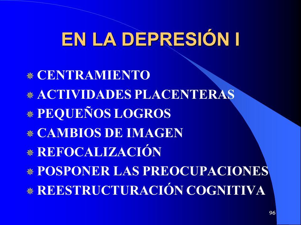 96 EN LA DEPRESIÓN I CENTRAMIENTO ACTIVIDADES PLACENTERAS PEQUEÑOS LOGROS CAMBIOS DE IMAGEN REFOCALIZACIÓN POSPONER LAS PREOCUPACIONES REESTRUCTURACIÓN COGNITIVA