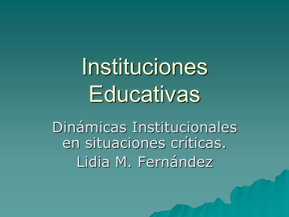 Instituciones Educativas Dinámicas Institucionales en situaciones críticas. Lidia M. Fernández