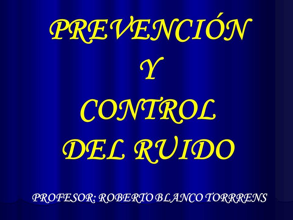 PREVENCIÓN Y CONTROL DEL RUIDO PROFESOR: ROBERTO BLANCO TORRRENS