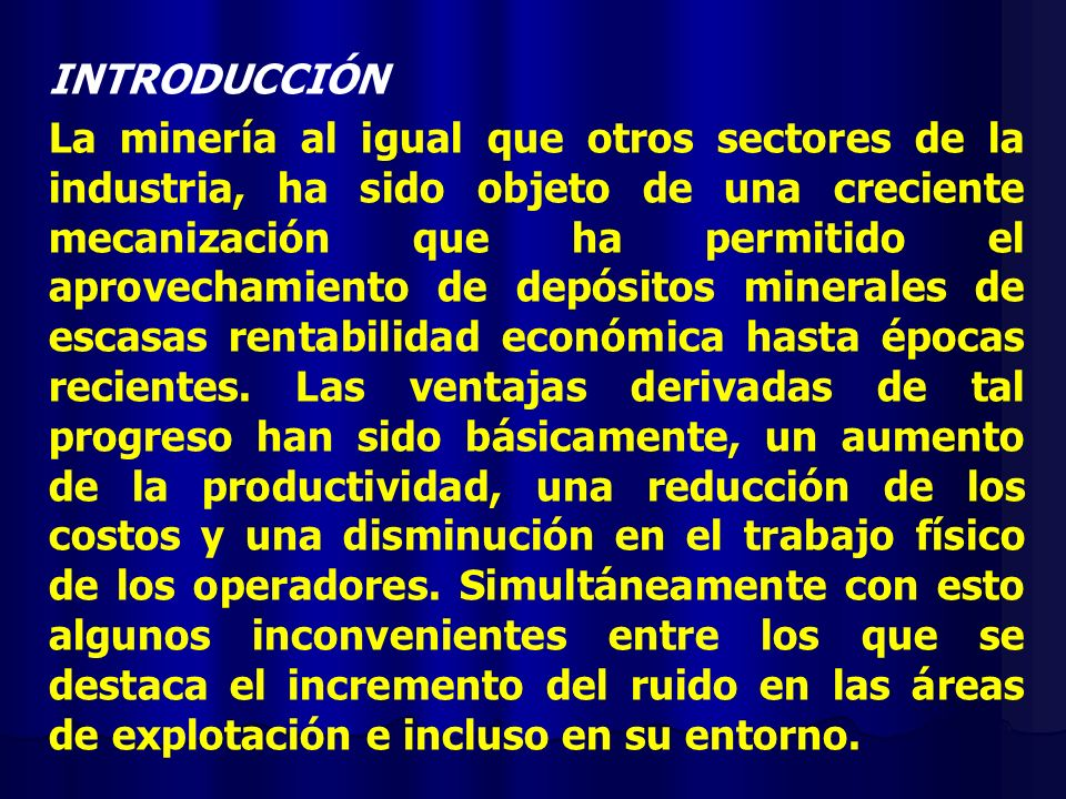 INTRODUCCIÓN La minería al igual que otros sectores de la industria, ha sido objeto de una creciente mecanización que ha permitido el aprovechamiento