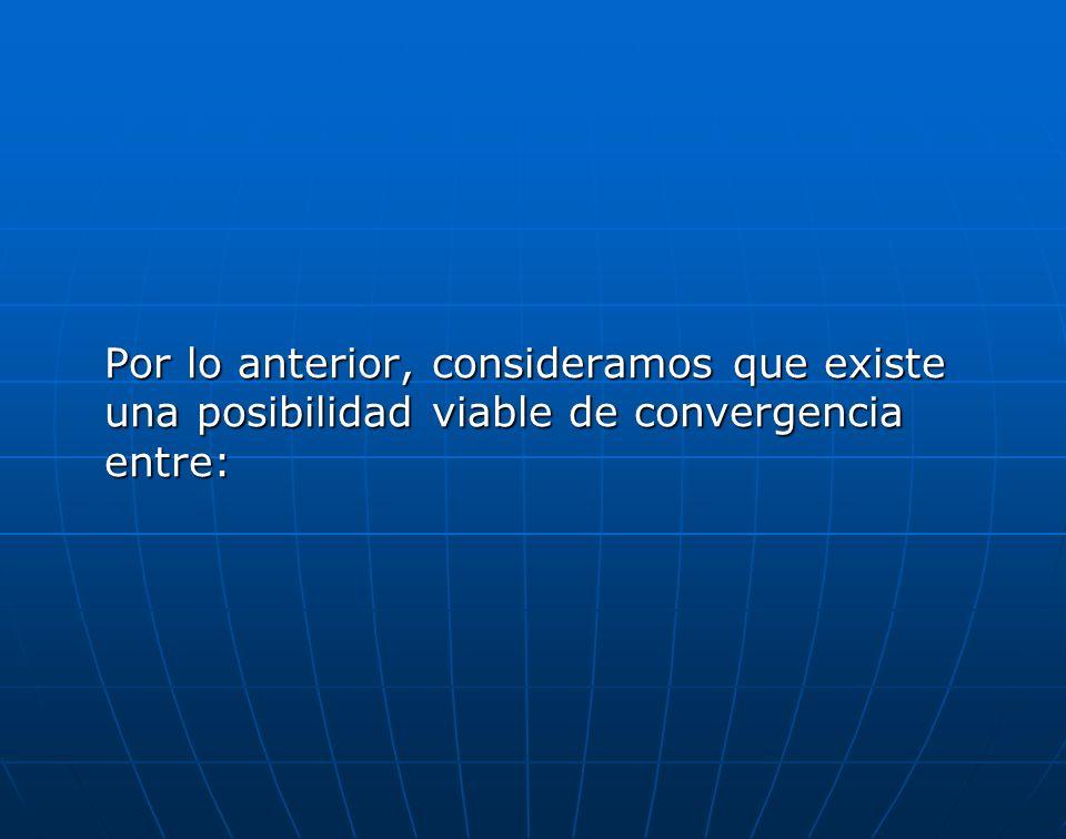 Por lo anterior, consideramos que existe una posibilidad viable de convergencia entre: