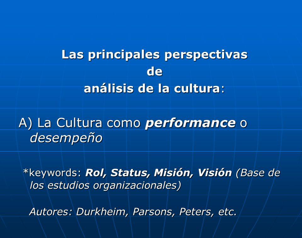 Las principales perspectivas de análisis de la cultura: A) La Cultura como performance o desempeño *keywords: Rol, Status, Misión, Visión (Base de los estudios organizacionales) *keywords: Rol, Status, Misión, Visión (Base de los estudios organizacionales) Autores: Durkheim, Parsons, Peters, etc.