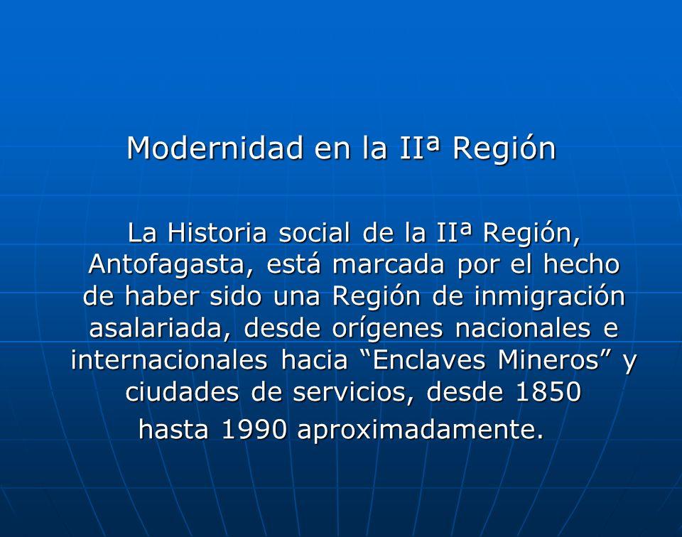 Modernidad en la IIª Región La Historia social de la IIª Región, Antofagasta, está marcada por el hecho de haber sido una Región de inmigración asalariada, desde orígenes nacionales e internacionales hacia Enclaves Mineros y ciudades de servicios, desde 1850 hasta 1990 aproximadamente.