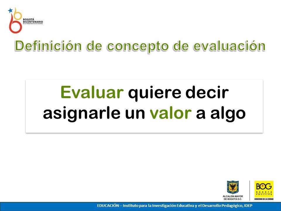 Evaluar quiere decir asignarle un valor a algo LA EVALUACIÓN PARA ESTABLECER QUÉ ES LO QUE ES EDUCACIÓN – Instituto para la Investigación Educativa y