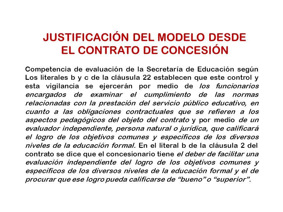 JUSTIFICACIÓN DEL MODELO DESDE EL CONTRATO DE CONCESIÓN Competencia de evaluación de la Secretaría de Educación según Los literales b y c de la cláusu