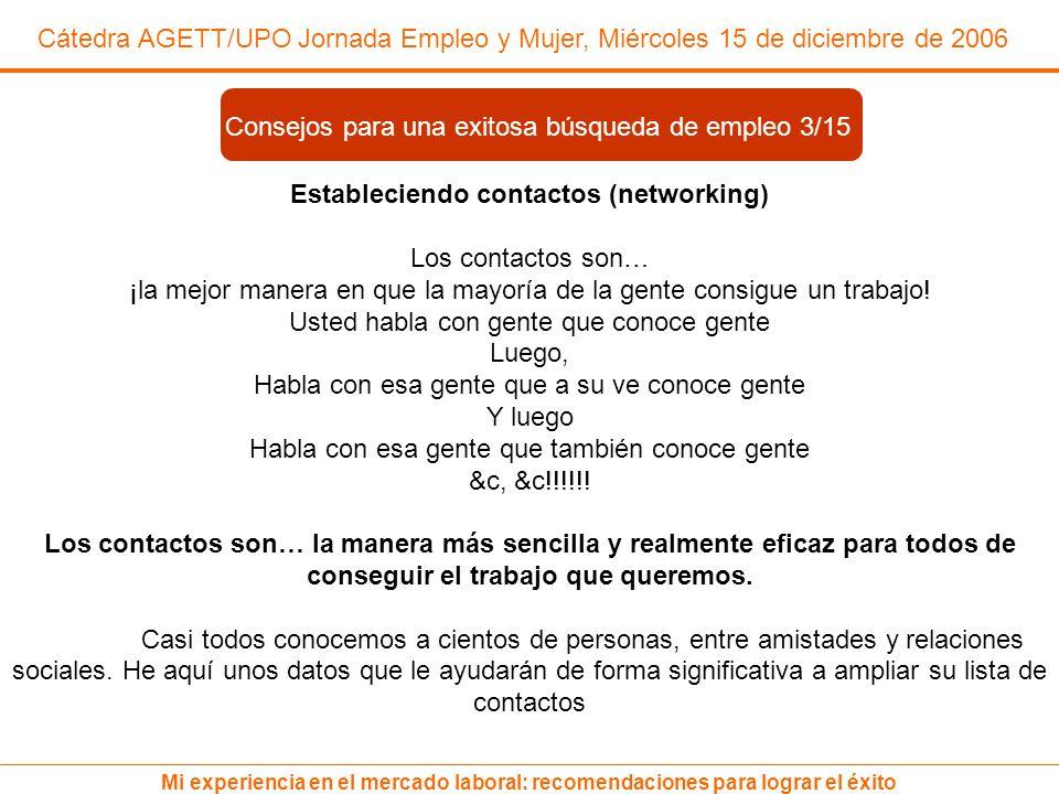 Cátedra AGETT/UPO Jornada Empleo y Mujer, Miércoles 15 de diciembre de 2006 Mi experiencia en el mercado laboral: recomendaciones para lograr el éxito Estableciendo contactos (networking) Los contactos son… ¡la mejor manera en que la mayoría de la gente consigue un trabajo.