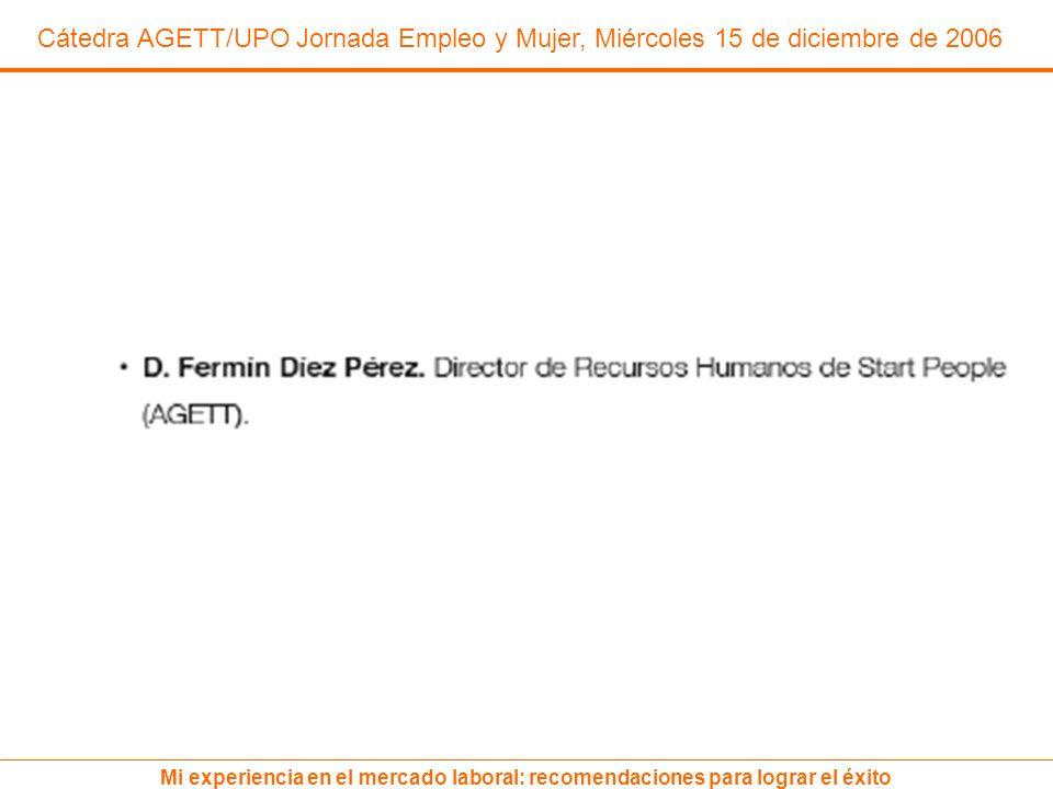 Cátedra AGETT/UPO Jornada Empleo y Mujer, Miércoles 15 de diciembre de 2006 Mi experiencia en el mercado laboral: recomendaciones para lograr el éxito
