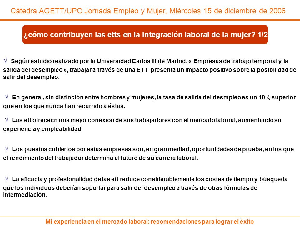 Cátedra AGETT/UPO Jornada Empleo y Mujer, Miércoles 15 de diciembre de 2006 Mi experiencia en el mercado laboral: recomendaciones para lograr el éxito Sólo en 2005 las empresas de trabajo temporal suscribieron cerca de un millón de contratos a mujeres (987.785 contratos), un 9,5% más que en 2004.