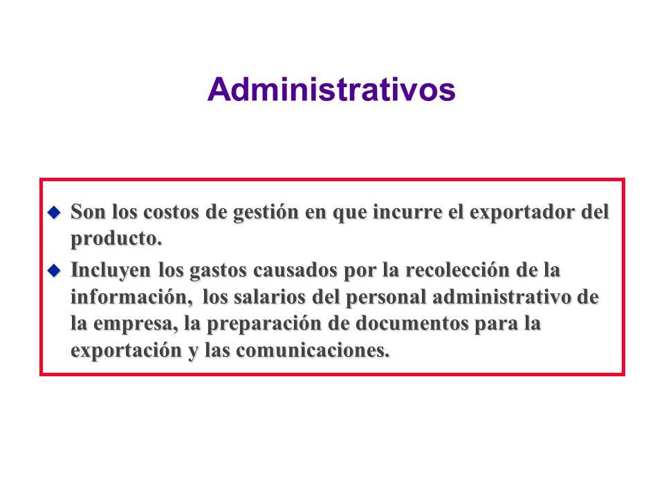 Administrativos u Son los costos de gestión en que incurre el exportador del producto. u Incluyen los gastos causados por la recolección de la informa
