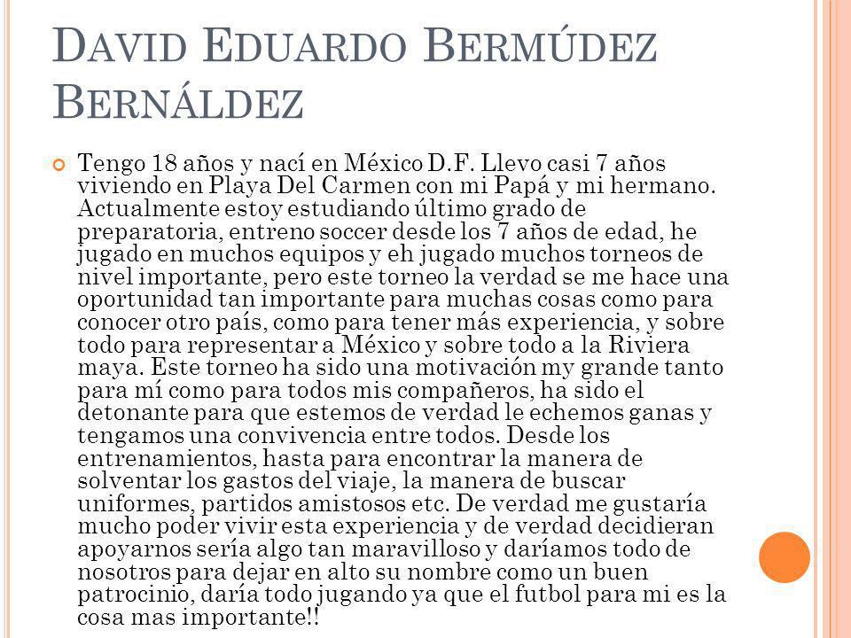 D AVID E DUARDO B ERMÚDEZ B ERNÁLDEZ Tengo 18 años y nací en México D.F. Llevo casi 7 años viviendo en Playa Del Carmen con mi Papá y mi hermano. Actu