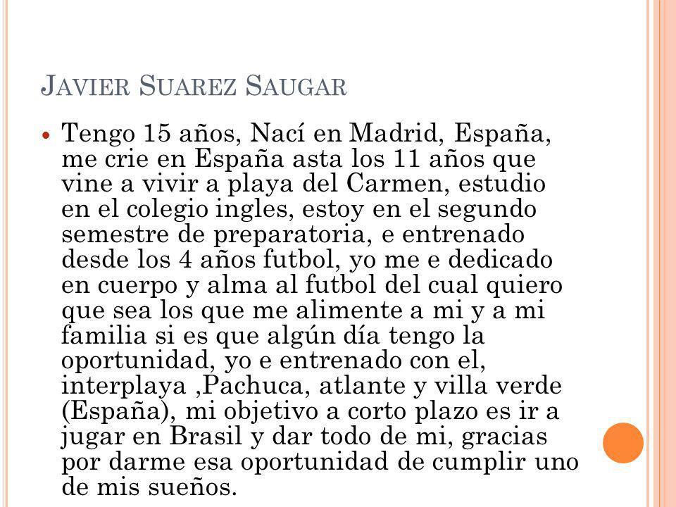 J AVIER S UAREZ S AUGAR Tengo 15 años, Nací en Madrid, España, me crie en España asta los 11 años que vine a vivir a playa del Carmen, estudio en el c