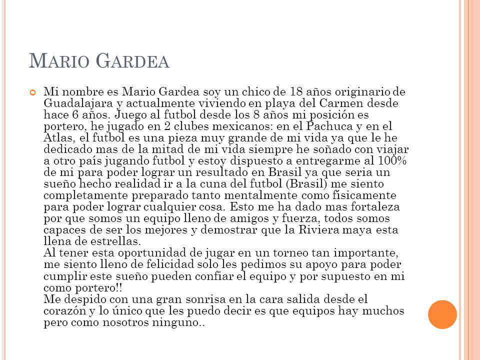 M ARIO G ARDEA Mi nombre es Mario Gardea soy un chico de 18 años originario de Guadalajara y actualmente viviendo en playa del Carmen desde hace 6 año