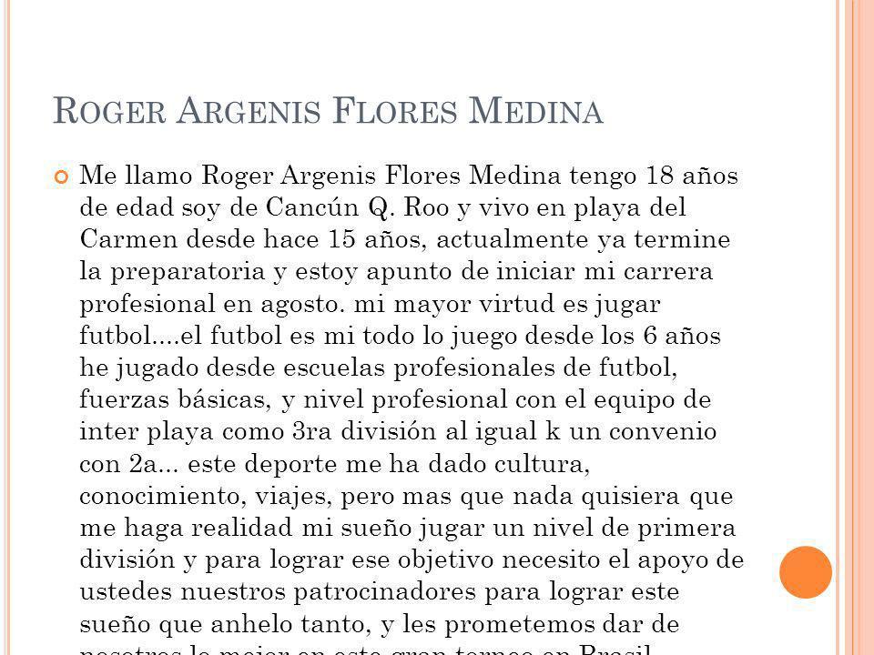 R OGER A RGENIS F LORES M EDINA Me llamo Roger Argenis Flores Medina tengo 18 años de edad soy de Cancún Q. Roo y vivo en playa del Carmen desde hace