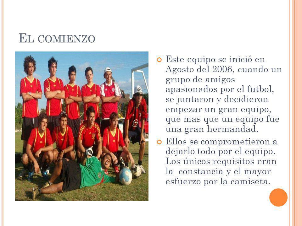E L COMIENZO Este equipo se inició en Agosto del 2006, cuando un grupo de amigos apasionados por el futbol, se juntaron y decidieron empezar un gran e