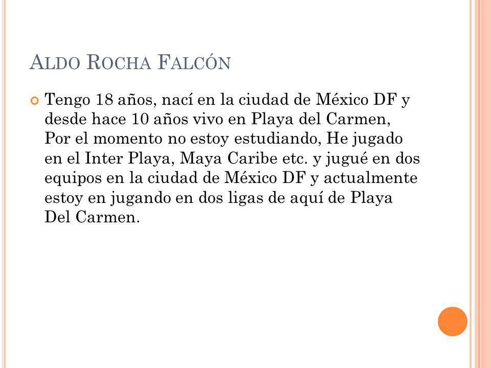 A LDO R OCHA F ALCÓN Tengo 18 años, nací en la ciudad de México DF y desde hace 10 años vivo en Playa del Carmen, Por el momento no estoy estudiando,