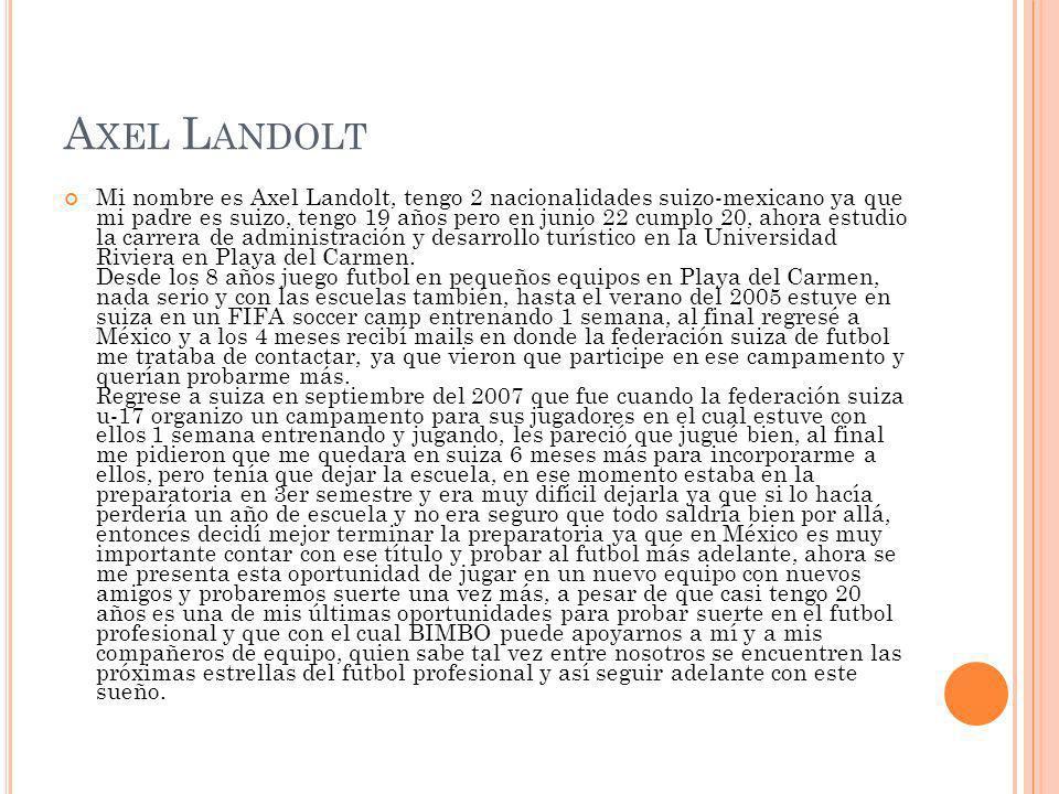 A XEL L ANDOLT Mi nombre es Axel Landolt, tengo 2 nacionalidades suizo-mexicano ya que mi padre es suizo, tengo 19 años pero en junio 22 cumplo 20, ah