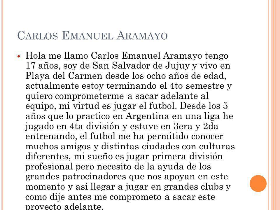 C ARLOS E MANUEL A RAMAYO Hola me llamo Carlos Emanuel Aramayo tengo 17 años, soy de San Salvador de Jujuy y vivo en Playa del Carmen desde los ocho a