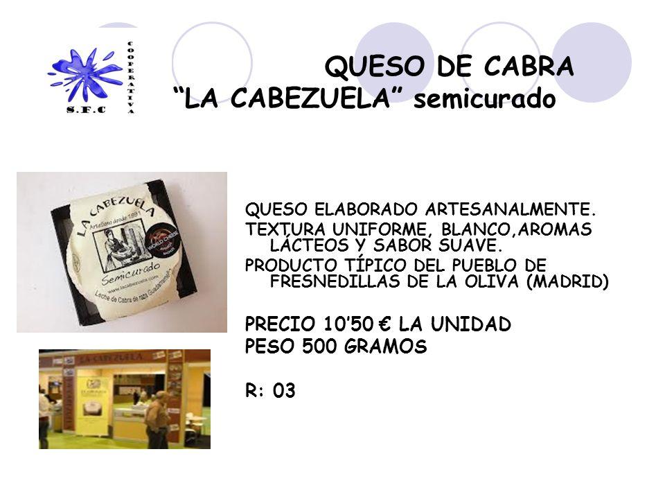 QUESO DE CABRA LA CABEZUELA semicurado QUESO ELABORADO ARTESANALMENTE. TEXTURA UNIFORME, BLANCO,AROMAS LÁCTEOS Y SABOR SUAVE. PRODUCTO TÍPICO DEL PUEB