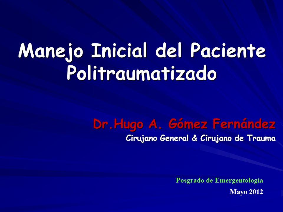 Manejo Inicial del Paciente Politraumatizado Dr.Hugo A. Gómez Fernández Cirujano General & Cirujano de Trauma Posgrado de Emergentología Mayo 2012