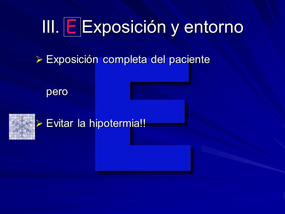 E III. E Exposición y entorno Exposición completa del paciente Exposición completa del pacientepero Evitar la hipotermia!! Evitar la hipotermia!!
