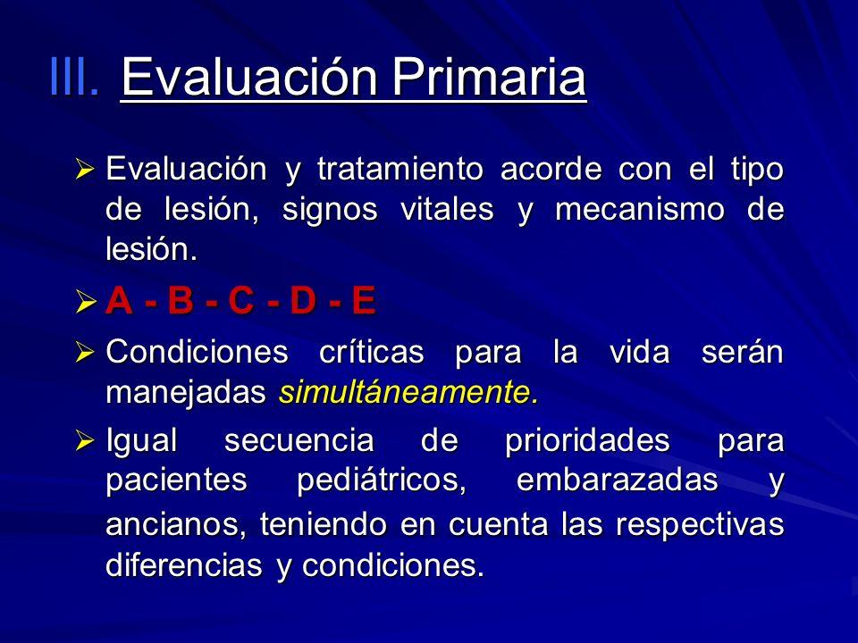 III. Evaluación Primaria Evaluación y tratamiento acorde con el tipo de lesión, signos vitales y mecanismo de lesión. Evaluación y tratamiento acorde