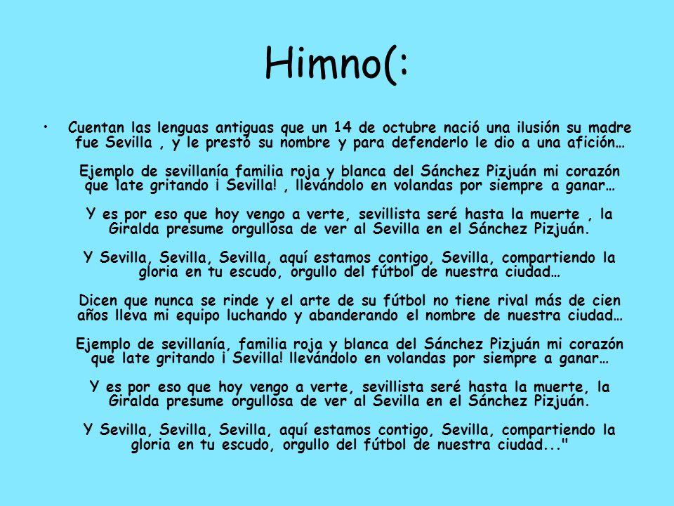 Himno(: Cuentan las lenguas antiguas que un 14 de octubre nació una ilusión su madre fue Sevilla, y le prestó su nombre y para defenderlo le dio a una