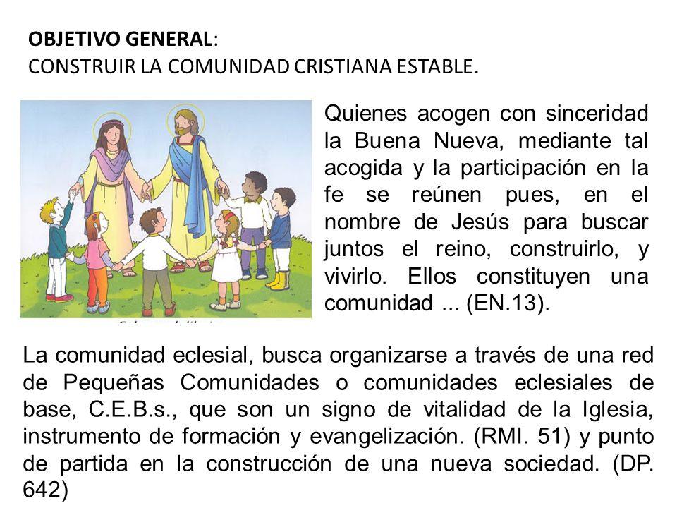 OBJETIVO GENERAL: CONSTRUIR LA COMUNIDAD CRISTIANA ESTABLE. Quienes acogen con sinceridad la Buena Nueva, mediante tal acogida y la participación en l