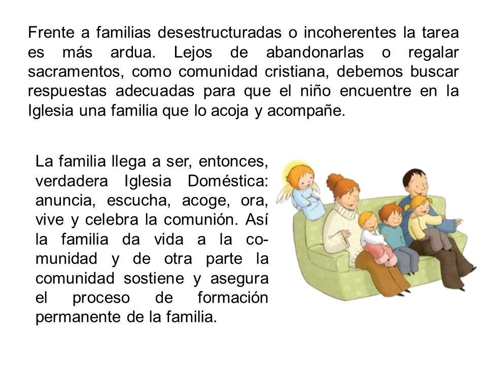 Frente a familias desestructuradas o incoherentes la tarea es más ardua. Lejos de abandonarlas o regalar sacramentos, como comunidad cristiana, debemo