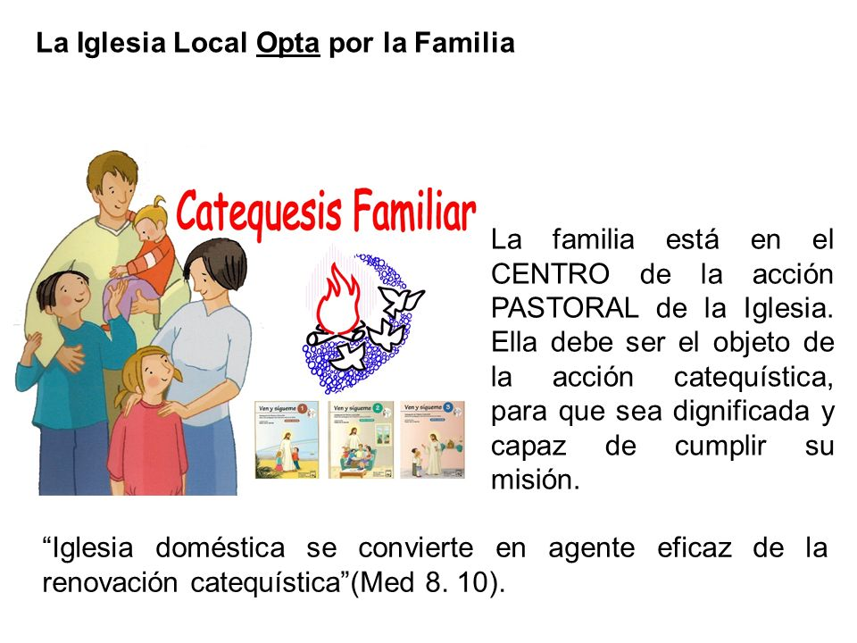 La Iglesia Local Opta por la Familia Iglesia doméstica se convierte en agente eficaz de la renovación catequística(Med 8. 10). La familia está en el C