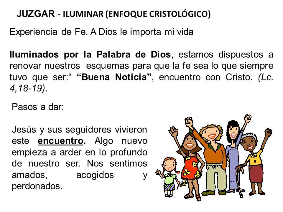JUZGAR - ILUMINAR (ENFOQUE CRISTOLÓGICO) Experiencia de Fe. A Dios le importa mi vida Iluminados por la Palabra de Dios, estamos dispuestos a renovar