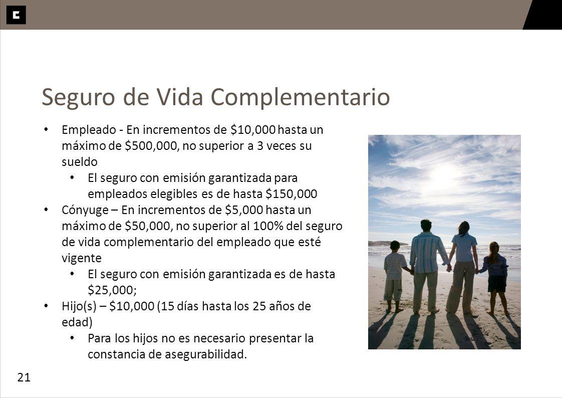 21 Seguro de Vida Complementario Empleado - En incrementos de $10,000 hasta un máximo de $500,000, no superior a 3 veces su sueldo El seguro con emisi