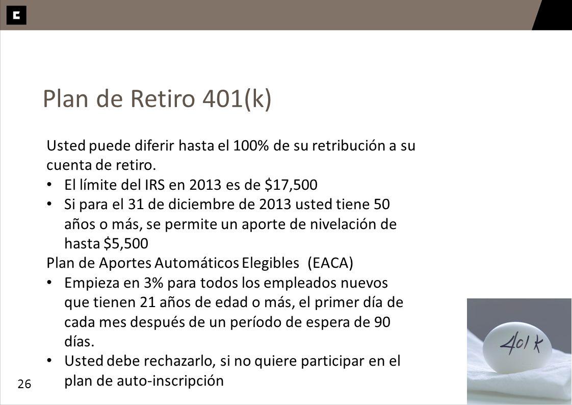 26 Plan de Retiro 401(k) Usted puede diferir hasta el 100% de su retribución a su cuenta de retiro. El límite del IRS en 2013 es de $17,500 Si para el
