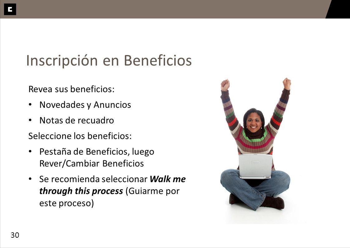 30 Inscripción en Beneficios Revea sus beneficios: Novedades y Anuncios Notas de recuadro Seleccione los beneficios: Pestaña de Beneficios, luego Reve