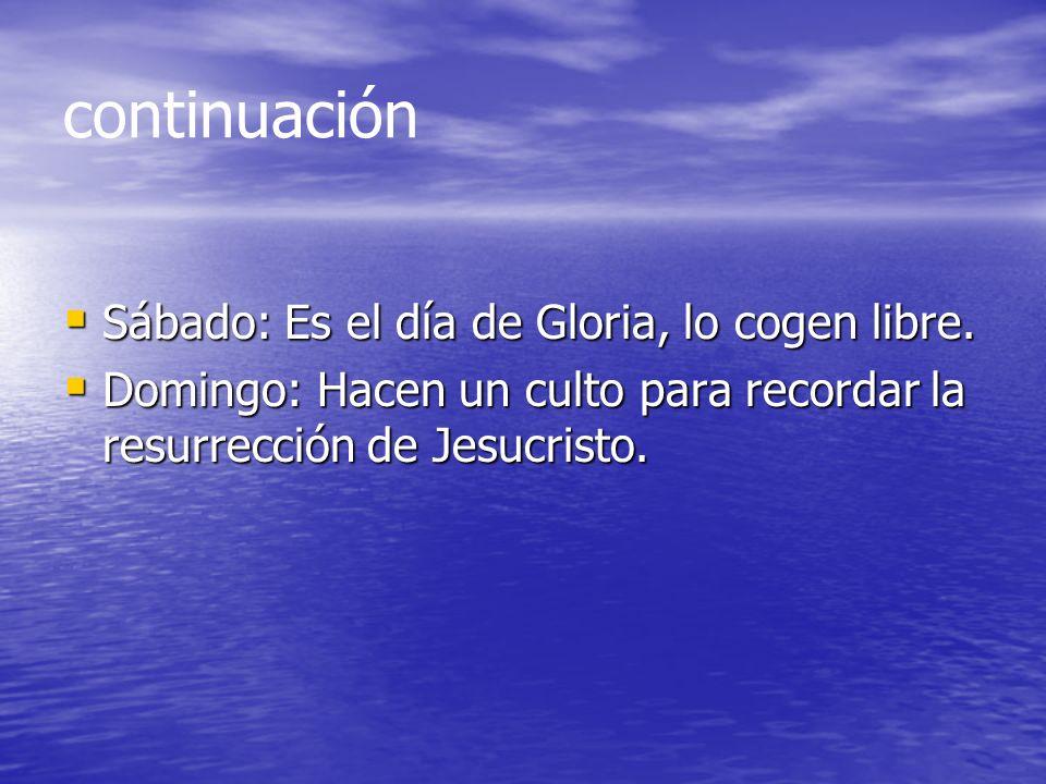 continuación Sábado: Es el día de Gloria, lo cogen libre. Sábado: Es el día de Gloria, lo cogen libre. Domingo: Hacen un culto para recordar la resurr