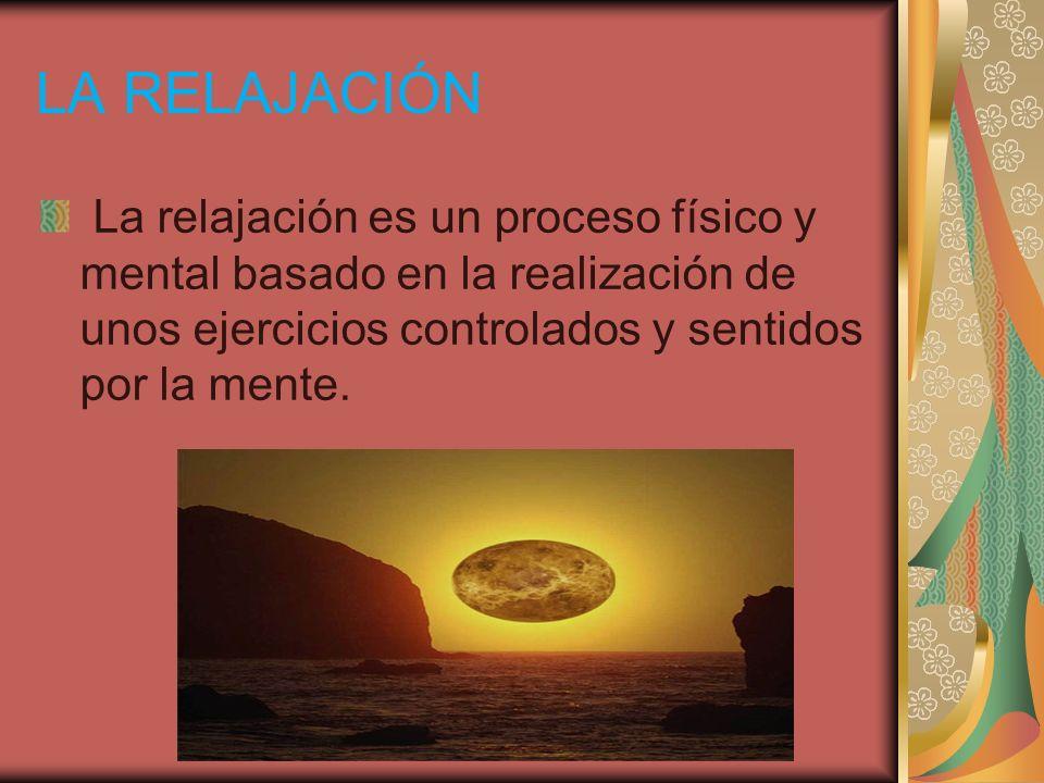 LA RELAJACIÓN La relajación es un proceso físico y mental basado en la realización de unos ejercicios controlados y sentidos por la mente.