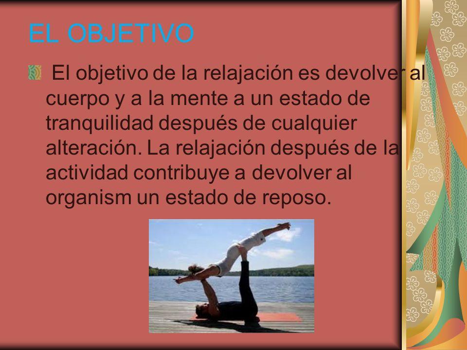 EL OBJETIVO El objetivo de la relajación es devolver al cuerpo y a la mente a un estado de tranquilidad después de cualquier alteración. La relajación