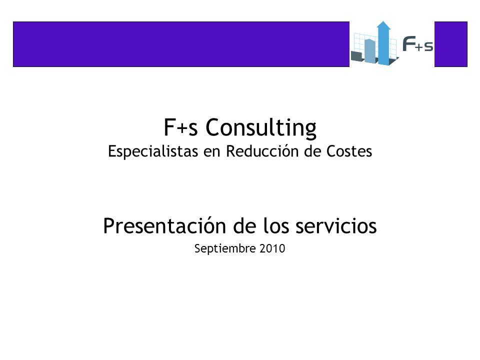 F+s Consulting Especialistas en Reducción de Costes Presentación de los servicios Septiembre 2010